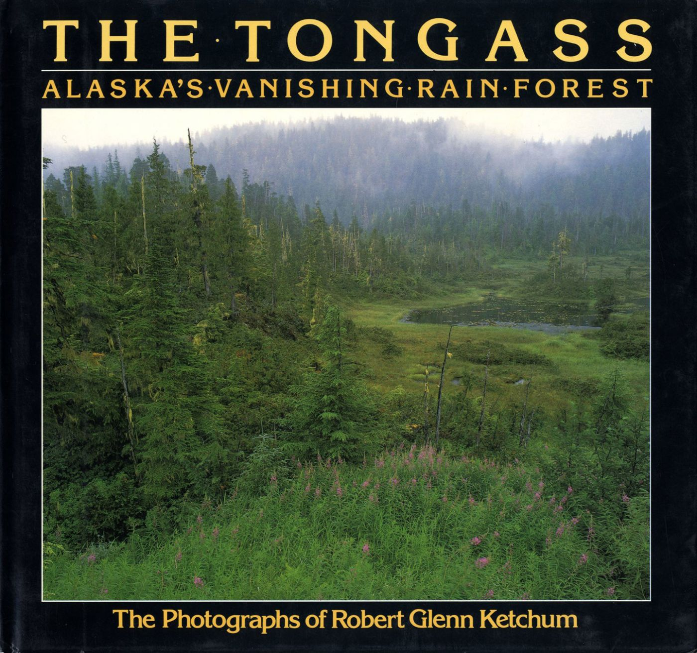 The Tongass: Alaska's Vanishing Rain Forest - The photographs of Robert Glenn Ketchum [SIGNED ASSOCIATION COPY]