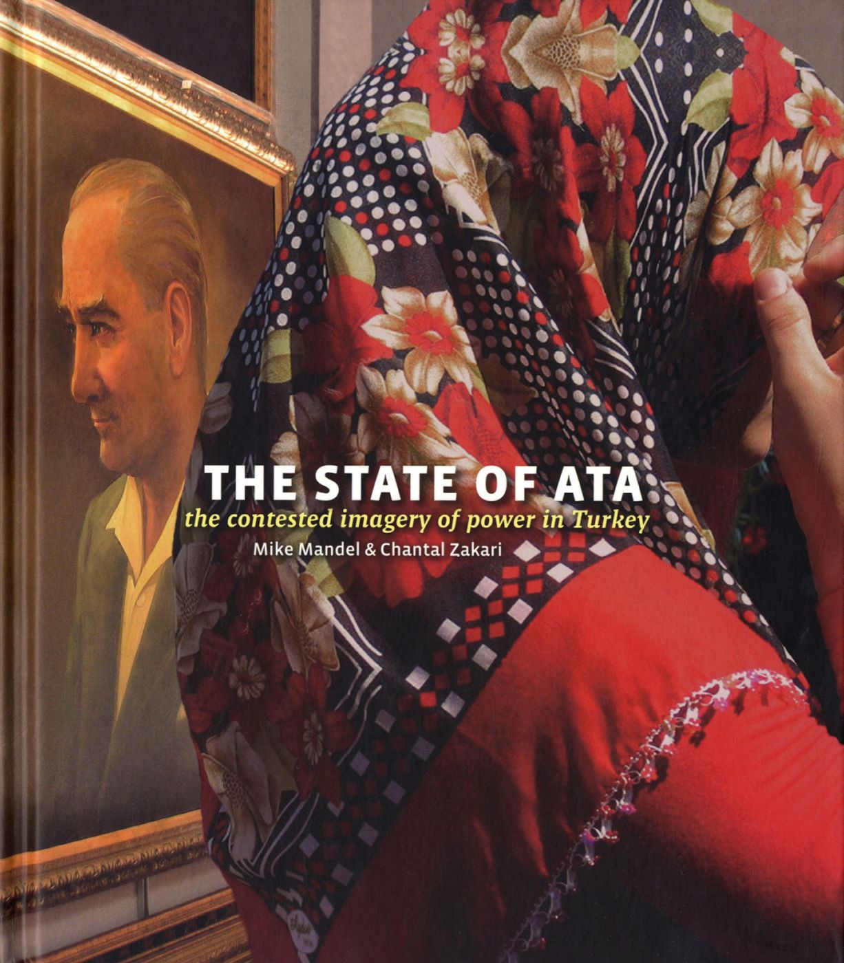 Mike Mandel and Chantal Zakari: The State of Ata: The Contested Imagery of Power in Turkey [SIGNED by Mandel and Zakari]