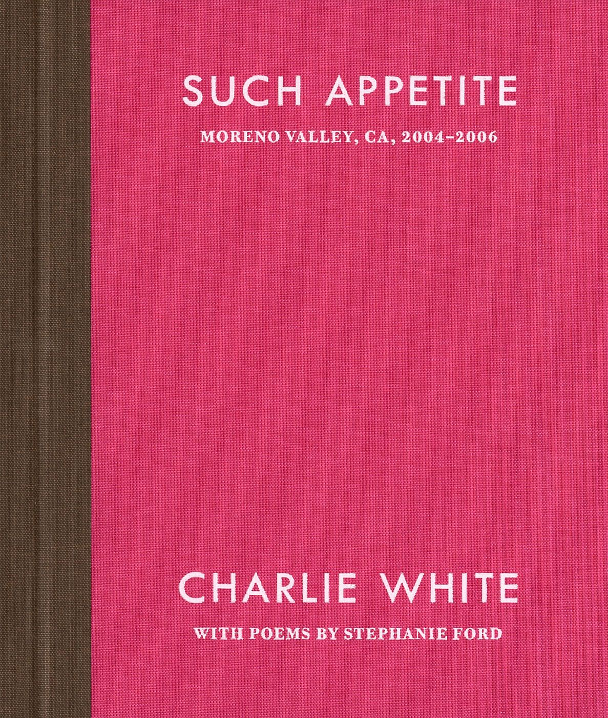 Charlie White: Such Appetite: Moreno Valley, CA, 2004-2006, Limited Edition