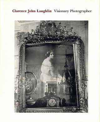 Haunter of Ruins: The Photography of Clarence John Laughlin [SIGNED ASSOCIATION COPY]. Clarence...