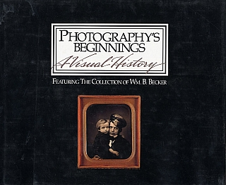 Photography's Beginnings, A Visual History: Featuring the Collection of William B. Becker....