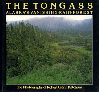 The Tongass: Alaska's Vanishing Rain Forest - The photographs of Robert Glenn Ketchum [SIGNED ASSOCIATION COPY]. Robert Glenn KETCHUM, Roderick, NASH, Carey D., KETCHUM.