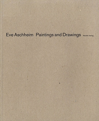 Eve Aschheim: Paintings and Drawings. Eve ASCHHEIM, Barbara, WEIDLE, Carter, RATCLIFF