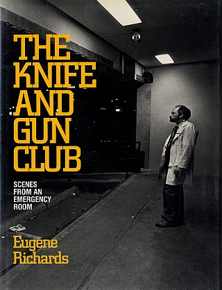 Eugene Richards: The Knife and Gun Club -- Scenes from an Emergency Room. Eugene RICHARDS.